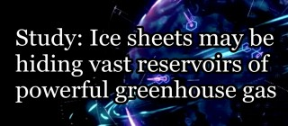 Ice sheets may be hiding vast reservoirs of methane